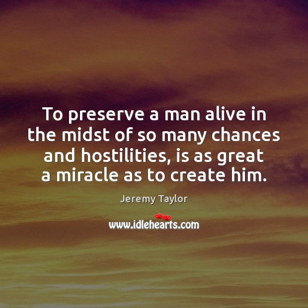 To preserve a man alive in the midst of so many chances Jeremy Taylor Picture Quote