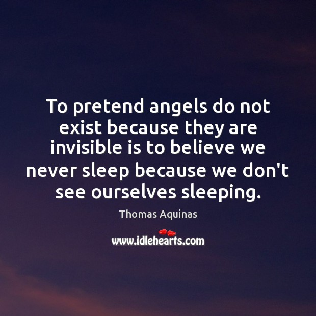 To pretend angels do not exist because they are invisible is to Thomas Aquinas Picture Quote