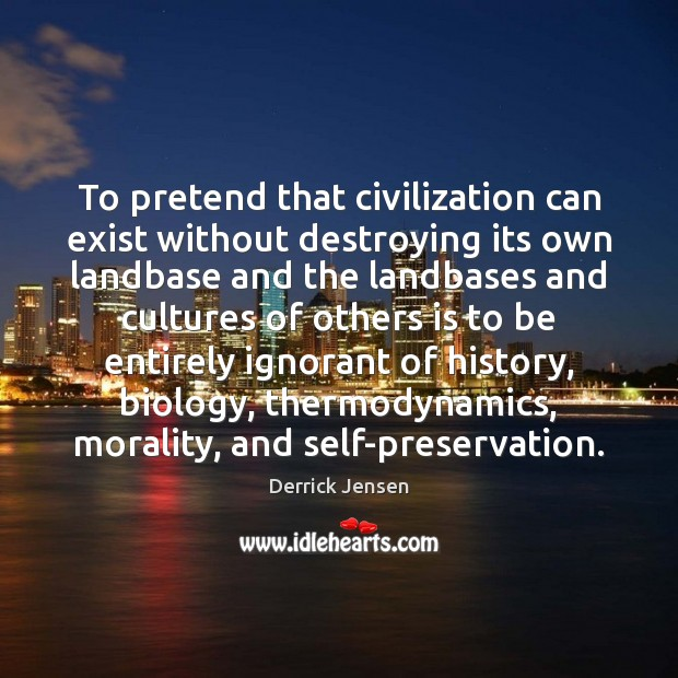 Image, To pretend that civilization can exist without destroying its own landbase and