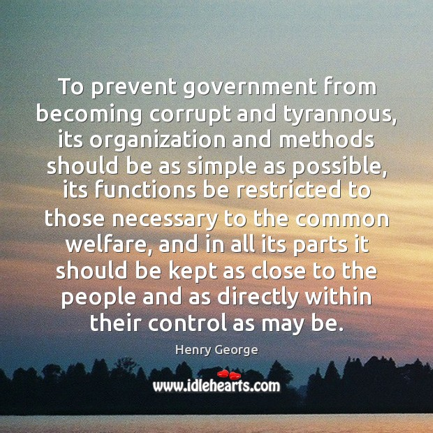 To prevent government from becoming corrupt and tyrannous, its organization and methods Henry George Picture Quote