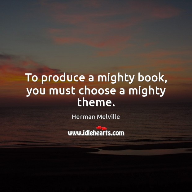 To produce a mighty book, you must choose a mighty theme. Image