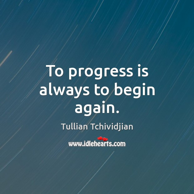 To progress is always to begin again. Tullian Tchividjian Picture Quote