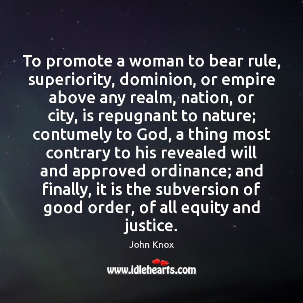 To promote a woman to bear rule, superiority, dominion, or empire above John Knox Picture Quote