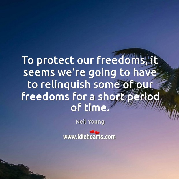 To protect our freedoms, it seems we're going to have to relinquish some of our freedoms for a short period of time. Image
