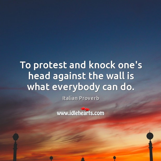 To protest and knock one's head against the wall is what everybody can do. Image