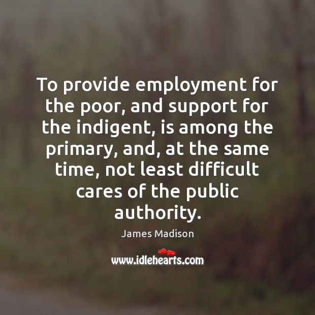 To provide employment for the poor, and support for the indigent, is James Madison Picture Quote