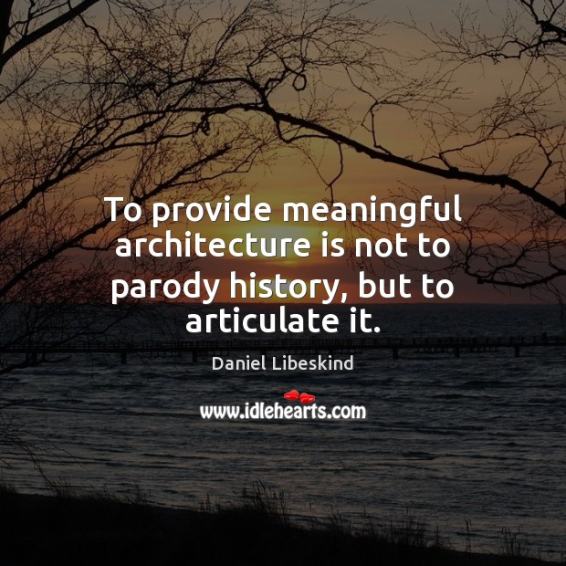 To provide meaningful architecture is not to parody history, but to articulate it. Daniel Libeskind Picture Quote