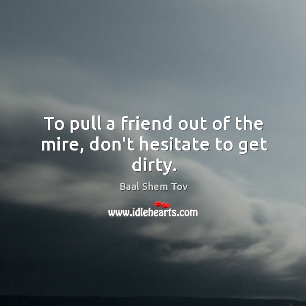 To pull a friend out of the mire, don't hesitate to get dirty. Baal Shem Tov Picture Quote