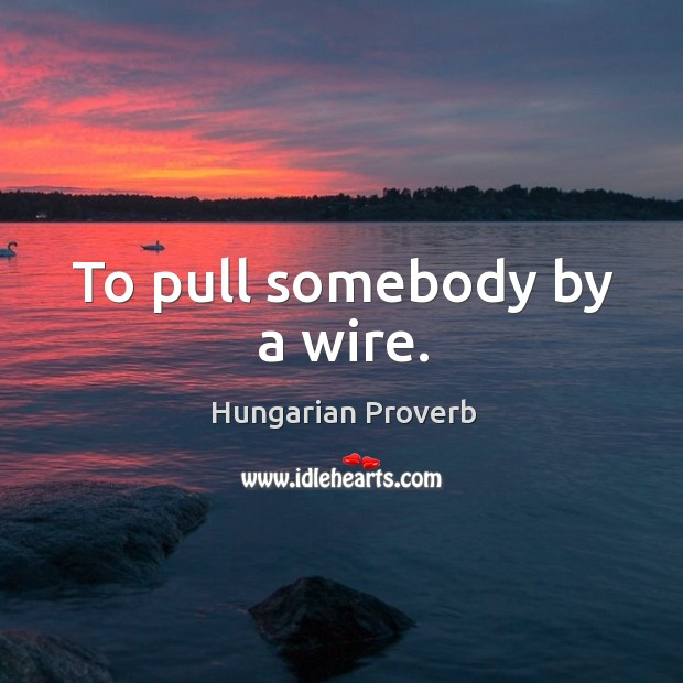 Image, To pull somebody by a wire.