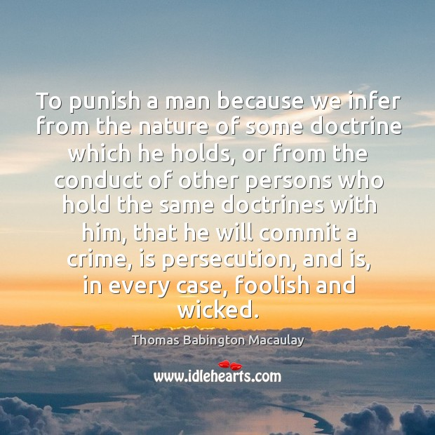 To punish a man because we infer from the nature of some doctrine which he holds Thomas Babington Macaulay Picture Quote