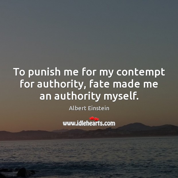 To punish me for my contempt for authority, fate made me an authority myself. Image