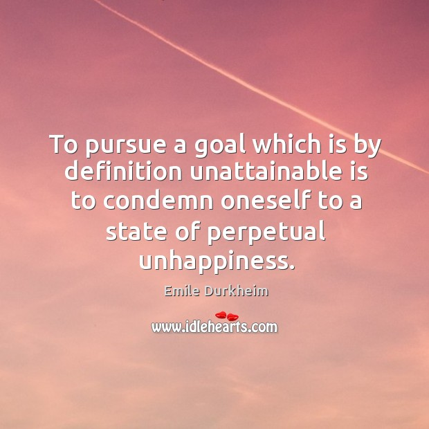 To pursue a goal which is by definition unattainable is to condemn Emile Durkheim Picture Quote