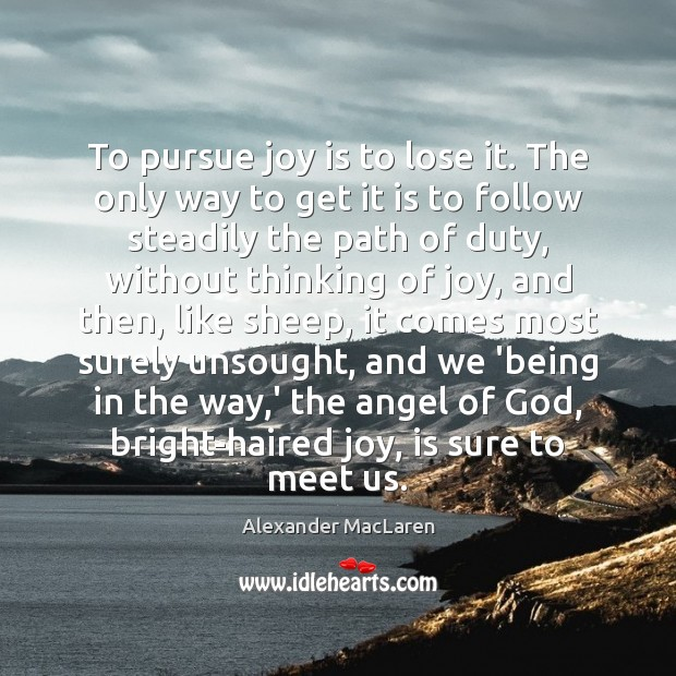 To pursue joy is to lose it. The only way to get Alexander MacLaren Picture Quote