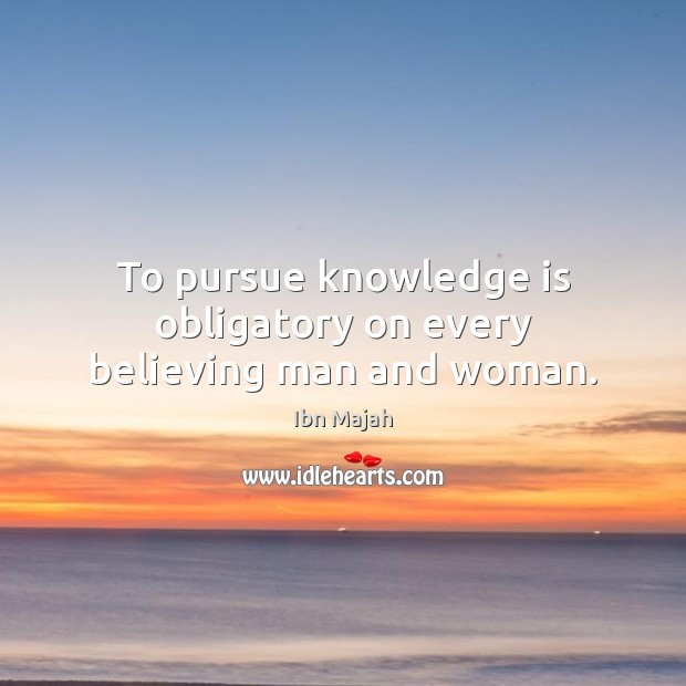 To pursue knowledge is obligatory on every believing man and woman. Image