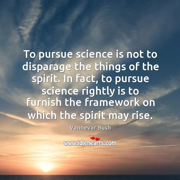 To pursue science is not to disparage the things of the spirit. Vannevar Bush Picture Quote