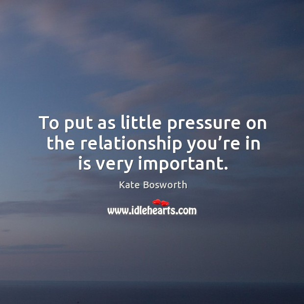 To put as little pressure on the relationship you're in is very important. Image