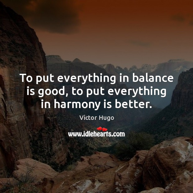 To put everything in balance is good, to put everything in harmony is better. Victor Hugo Picture Quote