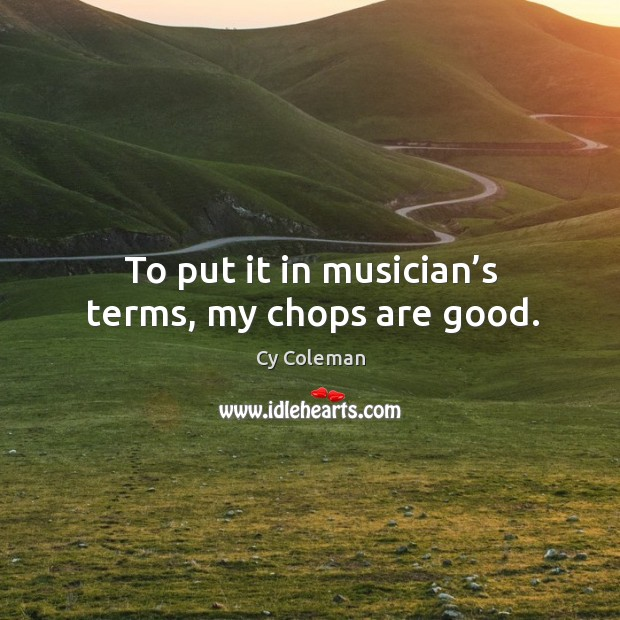 To put it in musician's terms, my chops are good. Image
