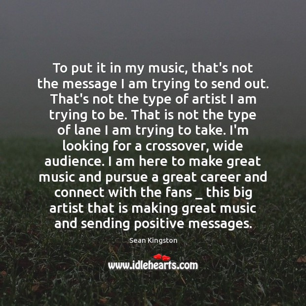 To put it in my music, that's not the message I am Image
