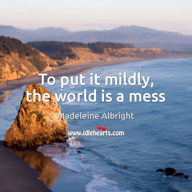To put it mildly, the world is a mess Madeleine Albright Picture Quote