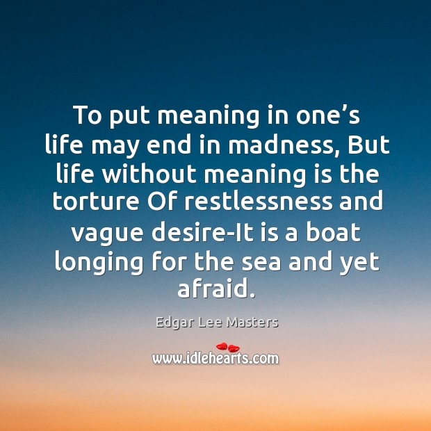 To put meaning in one's life may end in madness, but life without meaning is the torture Edgar Lee Masters Picture Quote