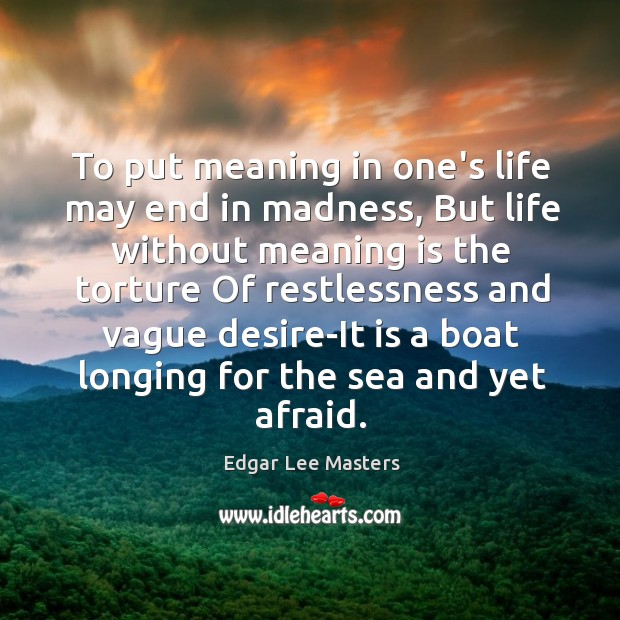 To put meaning in one's life may end in madness, But life Edgar Lee Masters Picture Quote