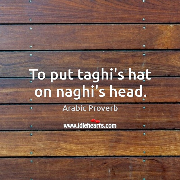 To put taghi's hat on naghi's head. Arabic Proverbs Image
