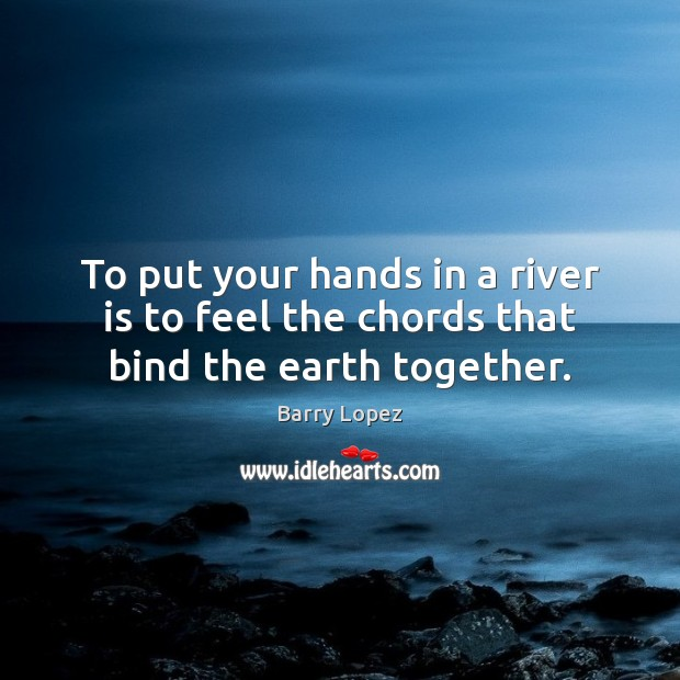 Image, To put your hands in a river is to feel the chords that bind the earth together.