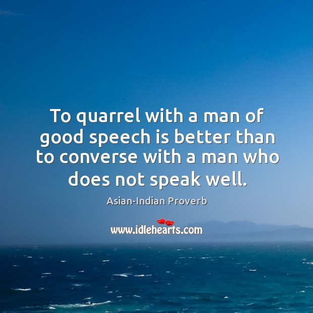 To quarrel with a man of good speech is better than to converse with a man who does not speak well. Asian-Indian Proverbs Image