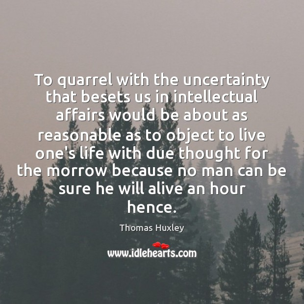 To quarrel with the uncertainty that besets us in intellectual affairs would Thomas Huxley Picture Quote