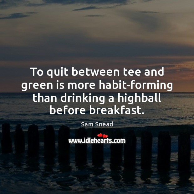 To quit between tee and green is more habit-forming than drinking a Image