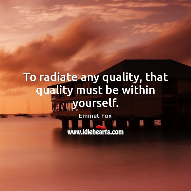 To radiate any quality, that quality must be within yourself. Emmet Fox Picture Quote