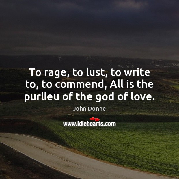 To rage, to lust, to write to, to commend, All is the purlieu of the God of love. John Donne Picture Quote
