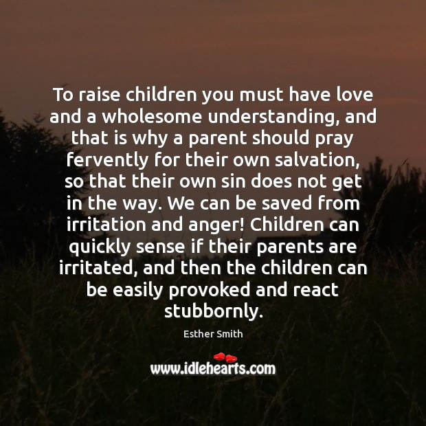 Image, To raise children you must have love and a wholesome understanding, and