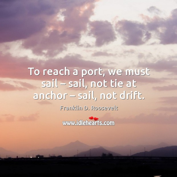 To reach a port, we must sail – sail, not tie at anchor – sail, not drift. Image