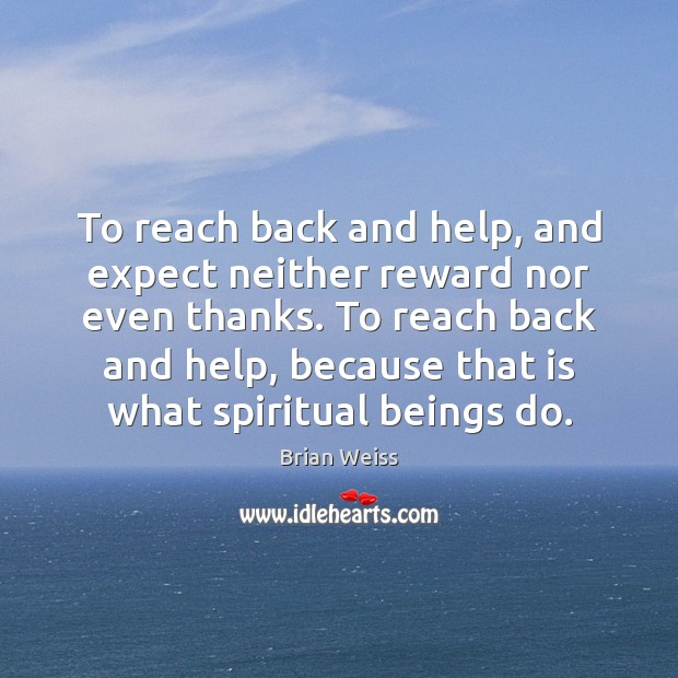 To reach back and help, and expect neither reward nor even thanks. Brian Weiss Picture Quote