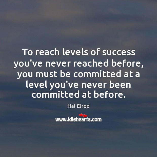 To reach levels of success you've never reached before, you must be Image
