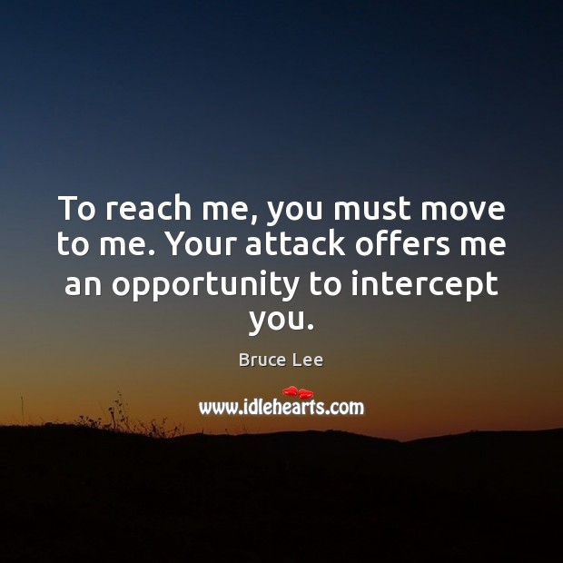 To reach me, you must move to me. Your attack offers me an opportunity to intercept you. Bruce Lee Picture Quote