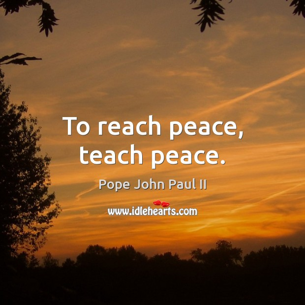 To reach peace, teach peace. Pope John Paul II Picture Quote