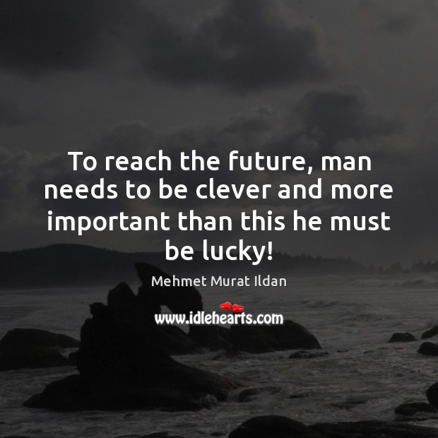 Image, To reach the future, man needs to be clever and more important than this he must be lucky!