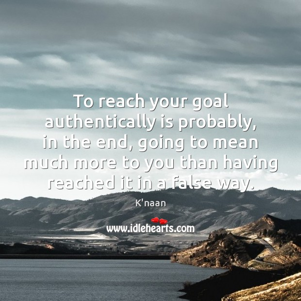 To reach your goal authentically is probably, in the end, going to K'naan Picture Quote