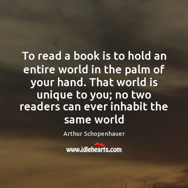 To read a book is to hold an entire world in the Arthur Schopenhauer Picture Quote