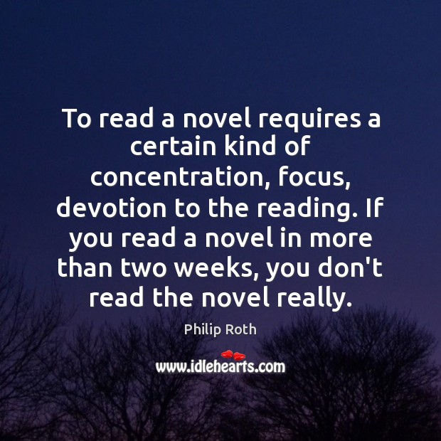 To read a novel requires a certain kind of concentration, focus, devotion Philip Roth Picture Quote