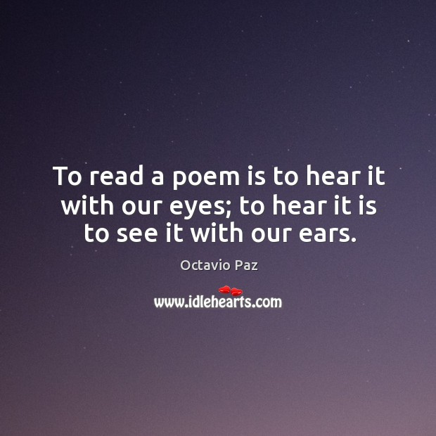 To read a poem is to hear it with our eyes; to hear it is to see it with our ears. Image