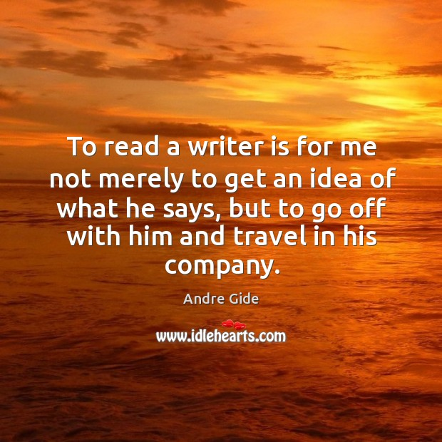 To read a writer is for me not merely to get an idea of what he says Image