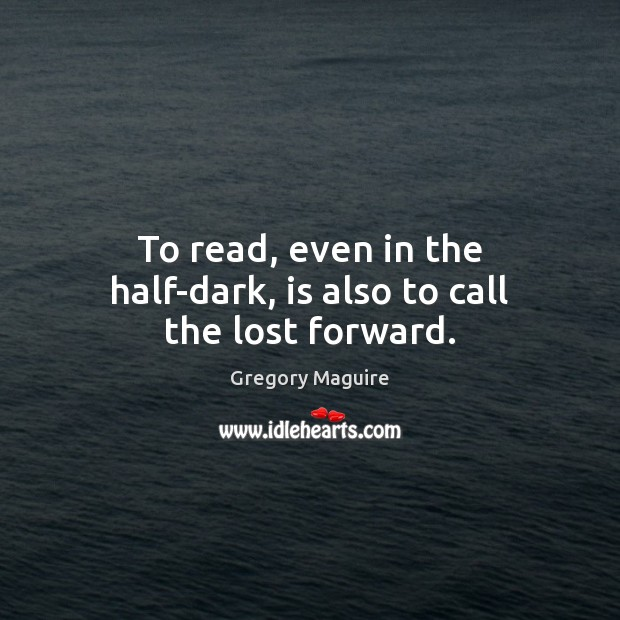 To read, even in the half-dark, is also to call the lost forward. Image