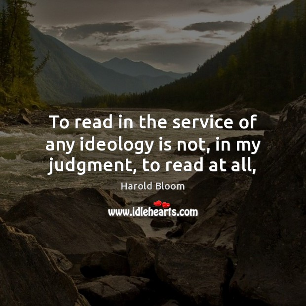 To read in the service of any ideology is not, in my judgment, to read at all, Harold Bloom Picture Quote