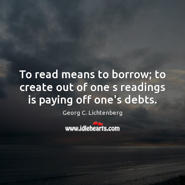 To read means to borrow; to create out of one s readings is paying off one's debts. Image