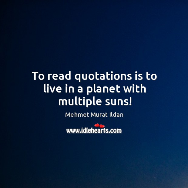 Image, To read quotations is to live in a planet with multiple suns!