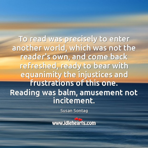 To read was precisely to enter another world, which was not the Susan Sontag Picture Quote